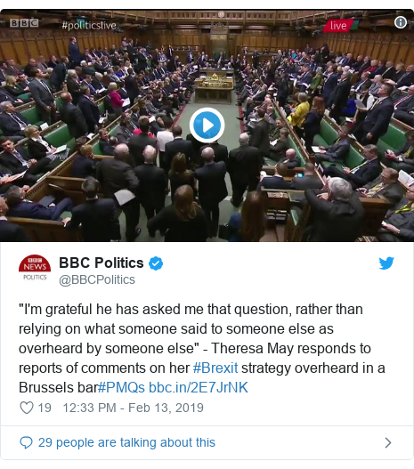 "Twitter post by @BBCPolitics: ""I'm grateful he has asked me that question, rather than relying on what someone said to someone else as overheard by someone else"" - Theresa May responds to reports of comments on her #Brexit strategy overheard in a Brussels bar#PMQs"