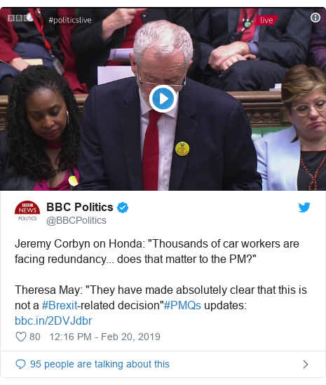 """Twitter post by @BBCPolitics: Jeremy Corbyn on Honda  """"Thousands of car workers are facing redundancy... does that matter to the PM?""""Theresa May  """"They have made absolutely clear that this is not a #Brexit-related decision""""#PMQs updates"""