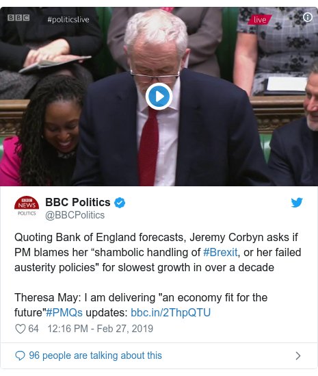 "Twitter post by @BBCPolitics: Quoting Bank of England forecasts, Jeremy Corbyn asks if PM blames her ""shambolic handling of #Brexit, or her failed austerity policies"" for slowest growth in over a decadeTheresa May  I am delivering ""an economy fit for the future""#PMQs updates"