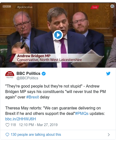 "Twitter post by @BBCPolitics: ""They're good people but they're not stupid"" - Andrew Bridgen MP says his constituents ""will never trust the PM again"" over #Brexit delayTheresa May retorts  ""We can guarantee delivering on Brexit if he and others support the deal""#PMQs updates"