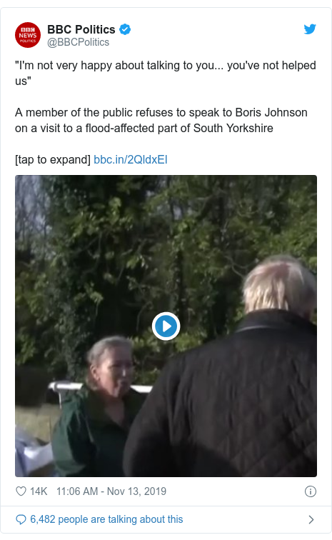 """Twitter post by @BBCPolitics: """"I'm not very happy about talking to you... you've not helped us""""A member of the public refuses to speak to Boris Johnson on a visit to a flood-affected part of South Yorkshire[tap to expand]"""