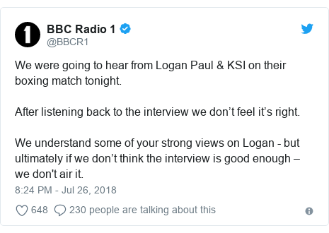 Twitter post by @BBCR1: We were going to hear from Logan Paul & KSI on their boxing match tonight. After listening back to the interview we don't feel it's right.  We understand some of your strong views on Logan - but ultimately if we don't think the interview is good enough – we don't air it.