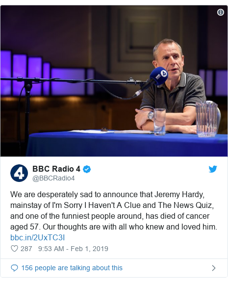 Twitter post by @BBCRadio4: We are desperately sad to announce that Jeremy Hardy, mainstay of I'm Sorry I Haven't A Clue and The News Quiz, and one of the funniest people around, has died of cancer aged 57. Our thoughts are with all who knew and loved him.