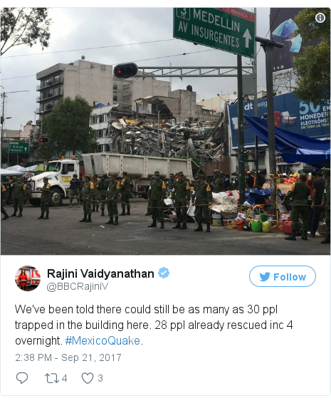 Twitter post by @BBCRajiniV: We've been told there could still be as many as 30 ppl trapped in the building here. 28 ppl already rescued inc 4 overnight. #MexicoQuake. pic.twitter.com/kU1DUqhGrH