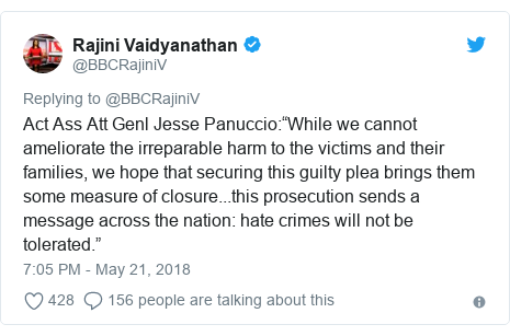 "Twitter post by @BBCRajiniV: Act Ass Att Genl Jesse Panuccio ""While we cannot ameliorate the irreparable harm to the victims and their families, we hope that securing this guilty plea brings them some measure of closure...this prosecution sends a message across the nation  hate crimes will not be tolerated."""