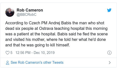 Twitter post by @BBCRobC: According to Czech PM Andrej Babis the man who shot dead six people at Ostrava teaching hospital this morning was a patient at the hospital. Babis said he fled the scene and visited his mother, where he told her what he'd done and that he was going to kill himself.