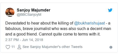 Twitter post by @BBCSanjoyM: Devastated to hear about the killing of @bukharishujaat - a fabulous, brave journalist who was also such a decent man and a good friend. Cannot quite come to terms with it.