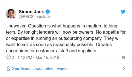Twitter post by @BBCSimonJack: ..however. Question is what happens in medium to long term. By tonight lenders will now be owners. No appetite for or expertise in running an outsourcing company. They will want to sell as soon as reasonably possible. Creates uncertainty for customers, staff and suppliers