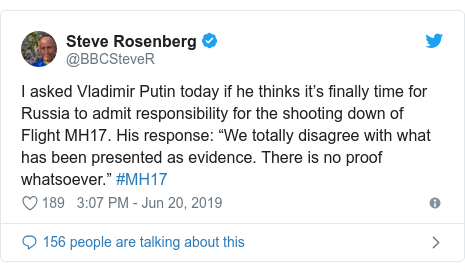 "Twitter post by @BBCSteveR: I asked Vladimir Putin today if he thinks it's finally time for Russia to admit responsibility for the shooting down of Flight MH17. His response  ""We totally disagree with what has been presented as evidence. There is no proof whatsoever."" #MH17"