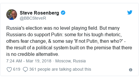 Twitter post by @BBCSteveR: Russia's election was no level playing field. But many Russians do support Putin  some for his tough rhetoric, others fear change, & some say 'If not Putin, then who?' - the result of a political system built on the premise that there is no credible alternative.