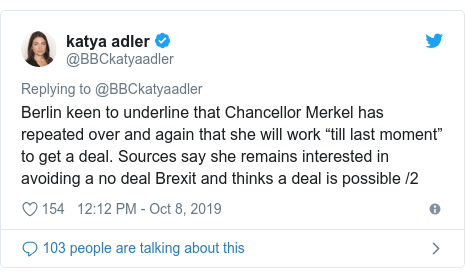 "Twitter post by @BBCkatyaadler: Berlin keen to underline that Chancellor Merkel has repeated over and again that she will work ""till last moment"" to get a deal. Sources say she remains interested in avoiding a no deal Brexit and thinks a deal is possible /2"