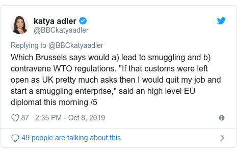 "Twitter post by @BBCkatyaadler: Which Brussels says would a) lead to smuggling and b) contravene WTO regulations. ""If that customs were left open as UK pretty much asks then I would quit my job and start a smuggling enterprise,"" said an high level EU diplomat this morning /5"