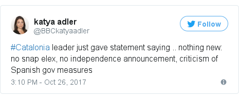 Twitter post by @BBCkatyaadler: #Catalonia leader just gave statement saying .. nothing new  no snap elex, no independence announcement, criticism of Spanish gov measures