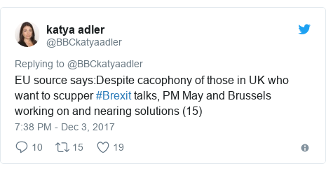 Twitter post by @BBCkatyaadler: EU source says Despite cacophony of those in UK who want to scupper #Brexit talks, PM May and Brussels working on and nearing solutions (15)