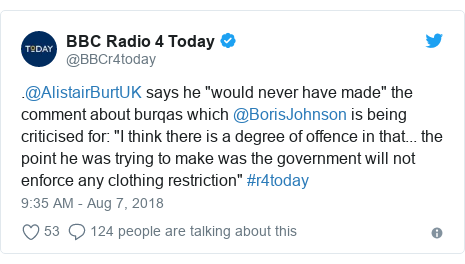 "Twitter waxaa daabacay @BBCr4today: .@AlistairBurtUK says he ""would never have made"" the comment about burqas which @BorisJohnson is being criticised for  ""I think there is a degree of offence in that... the point he was trying to make was the government will not enforce any clothing restriction"" #r4today"