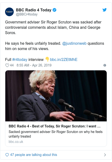Twitter post by @BBCr4today: Government adviser Sir Roger Scruton was sacked after controversial comments about Islam, China and George Soros.He says he feels unfairly treated. @justinonweb questions him on some of his views.Full #r4today interview 👇