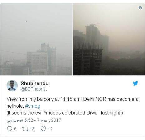 டுவிட்டர் இவரது பதிவு @BBTheorist: View from my balcony at 11 15 am! Delhi NCR has become a hellhole. #smog(It seems the evil Yindoos celebrated Diwali last night.)