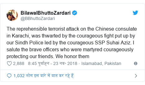ट्विटर पोस्ट @BBhuttoZardari: The reprehensible terrorist attack on the Chinese consulate in Karachi, was thwarted by the courageous fight put up by our Sindh Police led by the courageous SSP Suhai Aziz. I salute the brave officers who were martyred courageously protecting our friends. We honor them