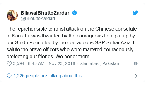 Twitter post by @BBhuttoZardari: The reprehensible terrorist attack on the Chinese consulate in Karachi, was thwarted by the courageous fight put up by our Sindh Police led by the courageous SSP Suhai Aziz. I salute the brave officers who were martyred courageously protecting our friends. We honor them