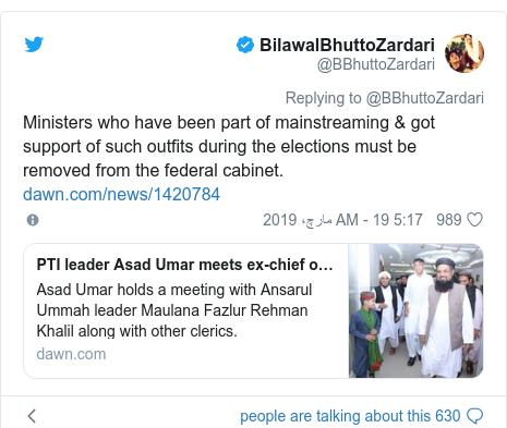 ٹوئٹر پوسٹس @BBhuttoZardari کے حساب سے: Ministers who have been part of mainstreaming & got support of such outfits during the elections must be removed from the federal cabinet.