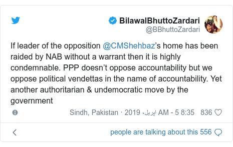 ٹوئٹر پوسٹس @BBhuttoZardari کے حساب سے: If leader of the opposition @CMShehbaz's home has been raided by NAB without a warrant then it is highly condemnable. PPP doesn't oppose accountability but we oppose political vendettas in the name of accountability. Yet another authoritarian & undemocratic move by the government