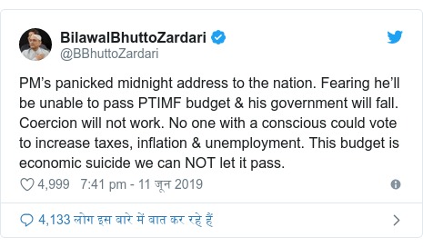 ट्विटर पोस्ट @BBhuttoZardari: PM's panicked midnight address to the nation. Fearing he'll be unable to pass PTIMF budget & his government will fall. Coercion will not work. No one with a conscious could vote to increase taxes, inflation & unemployment. This budget is economic suicide we can NOT let it pass.