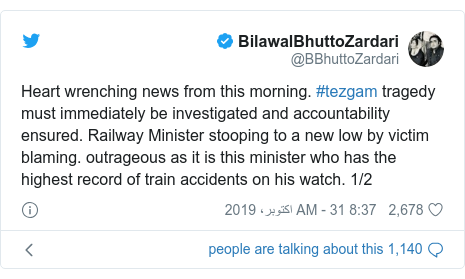 ٹوئٹر پوسٹس @BBhuttoZardari کے حساب سے: Heart wrenching news from this morning. #tezgam tragedy must immediately be investigated and accountability ensured. Railway Minister stooping to a new low by victim blaming. outrageous as it is this minister who has the highest record of train accidents on his watch. 1/2