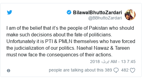 ٹوئٹر پوسٹس @BBhuttoZardari کے حساب سے: I am of the belief that it's the people of Pakistan who should make such decisions about the fate of politicians. Unfortunately it is PTI & PMLN themselves who have forced the judicialization of our politics. Naehal Nawaz & Tareen must now face the consequences of their actions.