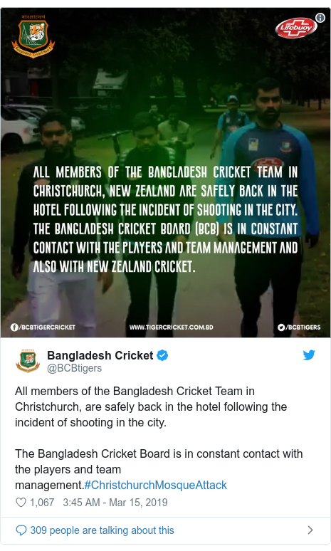 Twitter post by @BCBtigers: All members of the Bangladesh Cricket Team in Christchurch, are safely back in the hotel following the incident of shooting in the city.The Bangladesh Cricket Board is in constant contact with the players and team management.#ChristchurchMosqueAttack