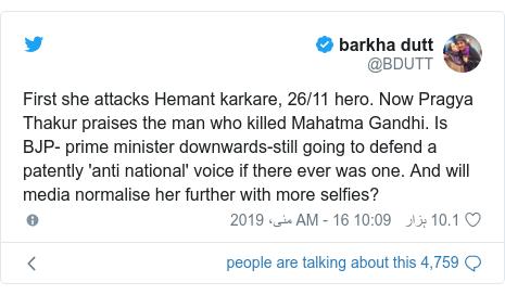 ٹوئٹر پوسٹس @BDUTT کے حساب سے: First she attacks Hemant karkare, 26/11 hero. Now Pragya Thakur praises the man who killed Mahatma Gandhi. Is BJP- prime minister downwards-still going to defend a patently 'anti national' voice if there ever was one. And will media normalise her further with more selfies?
