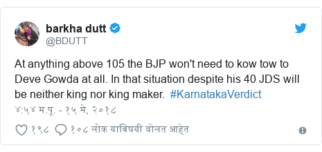 Twitter post by @BDUTT: At anything above 105 the BJP won't need to kow tow to Deve Gowda at all. In that situation despite his 40 JDS will be neither king nor king maker.  #KarnatakaVerdict