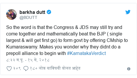 Twitter post by @BDUTT: So the word is that the Congress & JDS may still try and come together and mathematically beat the BJP ( single largest & will get first go) to form govt by offering CMship to Kumaraswamy. Makes you wonder why they didnt do a prepoll alliance to begin with #KarnatakaVerdict