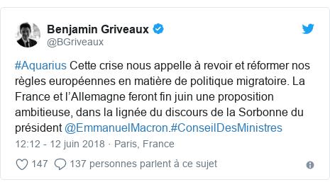 Twitter publication par @BGriveaux: #Aquarius Cette crise nous appelle à revoir et réformer nos règles européennes en matière de politique migratoire. La France et l'Allemagne feront fin juin une proposition ambitieuse, dans la lignée du discours de la Sorbonne du président @EmmanuelMacron.#ConseilDesMinistres
