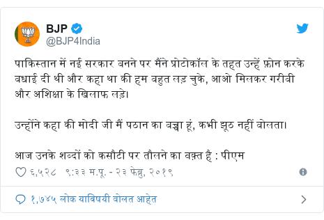 Twitter post by @BJP4India: पाकिस्तान में नई सरकार बनने पर मैंने प्रोटोकॉल के तहत उन्हें फ़ोन करके बधाई दी थी और कहा था की हम बहुत लड़ चुके, आओ मिलकर गरीबी और अशिक्षा के खिलाफ लड़े। उन्होंने कहा की मोदी जी मैं पठान का बच्चा हूं, कभी झूठ नहीं बोलता। आज उनके शब्दों को कसौटी पर तौलने का वक़्त है   पीएम