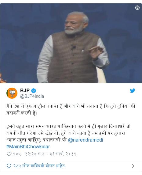 Twitter post by @BJP4India: मैंने देश में एक माहौल बनाया है और आगे भी बनाना है कि हमे दुनिया की बराबरी करनी है। हमने बहुत सारा समय भारत पाकिस्तान करने में ही गुजार दिया।अरे वो अपनी मौत मरेगा उसे छोड़ दो, हमे आगे बढ़ना है बस इसी पर हमारा ध्यान रहना चाहिए  प्रधानमंत्री श्री @narendramodi #MainBhiChowkidar
