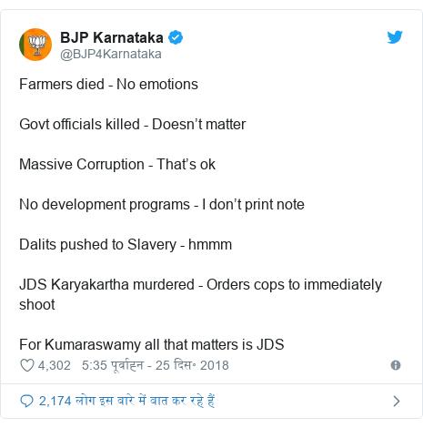 ट्विटर पोस्ट @BJP4Karnataka: Farmers died - No emotionsGovt officials killed - Doesn't matterMassive Corruption - That's okNo development programs - I don't print noteDalits pushed to Slavery - hmmmJDS Karyakartha murdered - Orders cops to immediately shootFor Kumaraswamy all that matters is JDS
