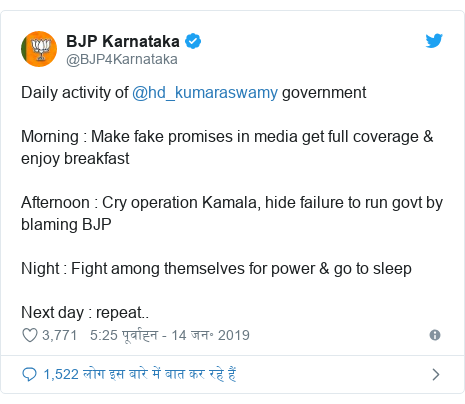ट्विटर पोस्ट @BJP4Karnataka: Daily activity of @hd_kumaraswamy government Morning   Make fake promises in media get full coverage & enjoy breakfastAfternoon   Cry operation Kamala, hide failure to run govt by blaming BJPNight   Fight among themselves for power & go to sleepNext day   repeat..