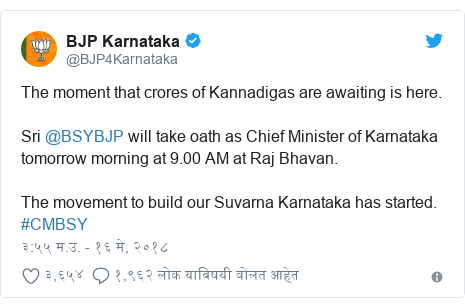 Twitter post by @BJP4Karnataka: The moment that crores of Kannadigas are awaiting is here. Sri @BSYBJP will take oath as Chief Minister of Karnataka tomorrow morning at 9.00 AM at Raj Bhavan. The movement to build our Suvarna Karnataka has started. #CMBSY