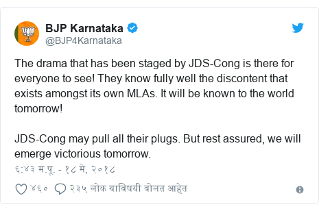 Twitter post by @BJP4Karnataka: The drama that has been staged by JDS-Cong is there for everyone to see! They know fully well the discontent that exists amongst its own MLAs. It will be known to the world tomorrow! JDS-Cong may pull all their plugs. But rest assured, we will emerge victorious tomorrow.