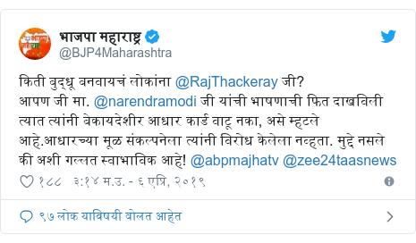 Twitter post by @BJP4Maharashtra: किती बुद्धू बनवायचं लोकांना @RajThackeray जी?आपण जी मा. @narendramodi जी यांची भाषणाची फित दाखविली त्यात त्यांनी बेकायदेशीर आधार कार्ड वाटू नका, असे म्हटले आहे.आधारच्या मूळ संकल्पनेला त्यांनी विरोध केलेला नव्हता. मुद्दे नसले की अशी गल्लत स्वाभाविक आहे! @abpmajhatv @zee24taasnews