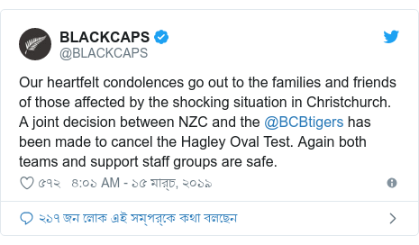 @BLACKCAPS এর টুইটার পোস্ট: Our heartfelt condolences go out to the families and friends of those affected by the shocking situation in Christchurch. A joint decision between NZC and the @BCBtigers has been made to cancel the Hagley Oval Test. Again both teams and support staff groups are safe.