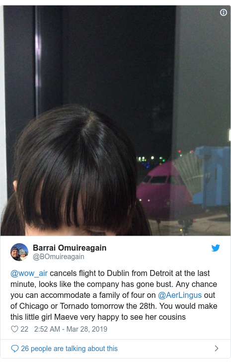 Twitter post by @BOmuireagain: @wow_air cancels flight to Dublin from Detroit at the last minute, looks like the company has gone bust. Any chance you can accommodate a family of four on @AerLingus out of Chicago or Tornado tomorrow the 28th. You would make this little girl Maeve very happy to see her cousins