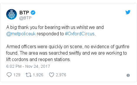 Twitter post by @BTP: A big thank you for bearing with us whilst we and @metpoliceuk responded to #OxfordCircus. Armed officers were quickly on scene, no evidence of gunfire found. The area was searched swiftly and we are working to lift cordons and reopen stations.