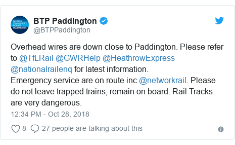 Twitter post by @BTPPaddington: Overhead wires are down close to Paddington. Please refer to @TfLRail @GWRHelp @HeathrowExpress @nationalrailenq for latest information.Emergency service are on route inc @networkrail. Please do not leave trapped trains, remain on board. Rail Tracks are very dangerous.