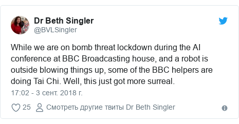 Twitter пост, автор: @BVLSingler: While we are on bomb threat lockdown during the AI conference at BBC Broadcasting house, and a robot is outside blowing things up, some of the BBC helpers are doing Tai Chi. Well, this just got more surreal.