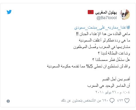 تويتر رسالة بعث بها @Ba7loool: #اعتدا_مغاربه_علي_مبتعث_سعوديماهي الفائدة من هدا الإعتداء الجبان !!ما هي ردة فعلكم لو أغلقت السعوديةمشاريعها في المغرب وفُصل الموظفونوشاعت البطالة لدينا ؟هل ستحُل قطر معضلتنا ؟والله لن تستطيع ان تغطي 5% مما تقدمه حكومة السعوديةأقسم بمن أحل القسمأن الخاسر الوحيد هي المغرب
