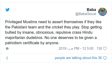ٹوئٹر پوسٹس @BabaGlocal کے حساب سے: Privileged Muslims need to assert themselves if they like the Pakistani team and the cricket they play. Stop getting bullied by insane, obnoxious, repulsive crass Hindu majoritarian dudebros. No one deserves to be given a patriotism certificate by anyone.