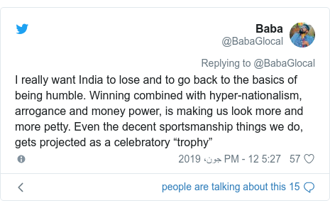 "ٹوئٹر پوسٹس @BabaGlocal کے حساب سے: I really want India to lose and to go back to the basics of being humble. Winning combined with hyper-nationalism, arrogance and money power, is making us look more and more petty. Even the decent sportsmanship things we do, gets projected as a celebratory ""trophy"""