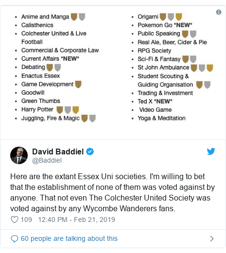 Twitter post by @Baddiel: Here are the extant Essex Uni societies. I'm willing to bet that the establishment of none of them was voted against by anyone. That not even The Colchester United Society was voted against by any Wycombe Wanderers fans.