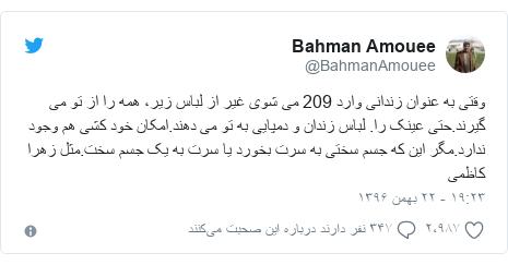 پست توییتر از @BahmanAmouee: وقتی به عنوان زندانی وارد 209 می شوی غیر از لباس زیر، همه را از تو می گیرند.حتی عینک را. لباس زندان و دمپایی به تو می دهند.امکان خود کشی هم وجود ندارد.مگر این که جسم سختی به سرت بخورد یا سرت به یک جسم سخت.مثل زهرا کاظمی